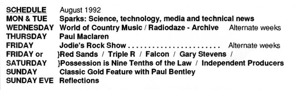Radiofax Programme Schedule August 1992: Sparks; World of Country Music, Tommy Murphy; Radiodaze, Andy Walker; Paul Maclaren; Jodie's Rock Show; Red Sands; Triple R; Falcon; Gary Stevens; Possession is Nine Tenths of the Law; Independent Producers; Classic Gold Feature with Krissi Carpenter or Paul Bentley; Reflections.